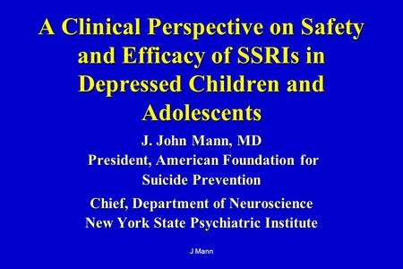 J Mann A Clinical Perspective on Safety and Efficacy of SSRIs in Depressed Children and Adolescents J. John Mann, MD President, American Foundation for.