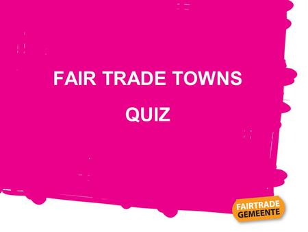 FAIR TRADE TOWNS QUIZ. Example What is the name of the World's first Fairtrade Town? Tokyo Garstang.