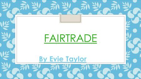 Fairtrade By Evie Taylor.