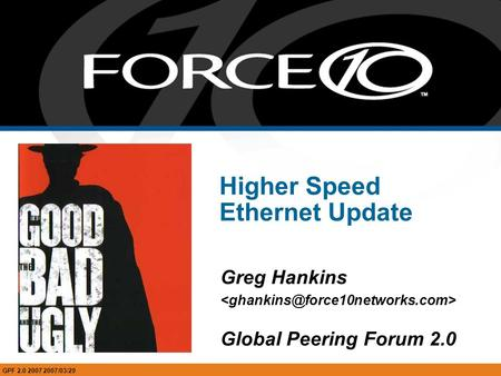 Higher Speed Ethernet Update Greg Hankins Global Peering Forum 2.0 GPF 2.0 2007 2007/03/29.