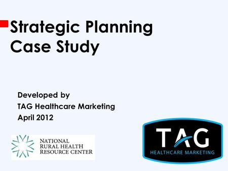 Strategic Planning Case Study Developed by TAG Healthcare Marketing April 2012.