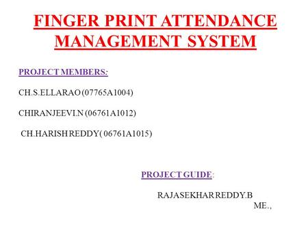 FINGER PRINT ATTENDANCE MANAGEMENT SYSTEM PROJECT MEMBERS: CH.S.ELLARAO (07765A1004) CHIRANJEEVI.N (06761A1012) CH.HARISH REDDY( 06761A1015) PROJECT GUIDE: