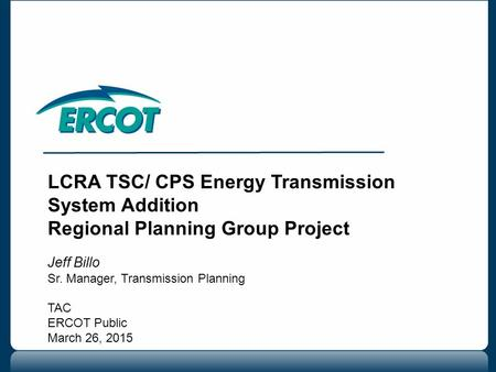 LCRA TSC/ CPS Energy Transmission System Addition Regional Planning Group Project Jeff Billo Sr. Manager, Transmission Planning TAC ERCOT Public March.