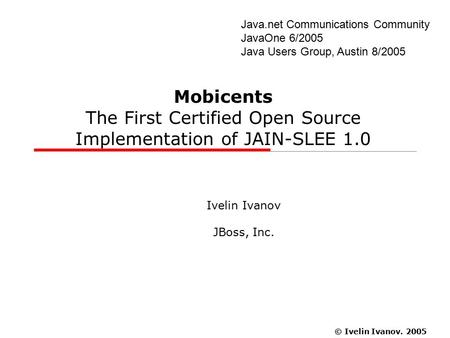 © Ivelin Ivanov. 2005 Java.net Communications Community JavaOne 6/2005 Java Users Group, Austin 8/2005 Mobicents The First Certified Open Source Implementation.