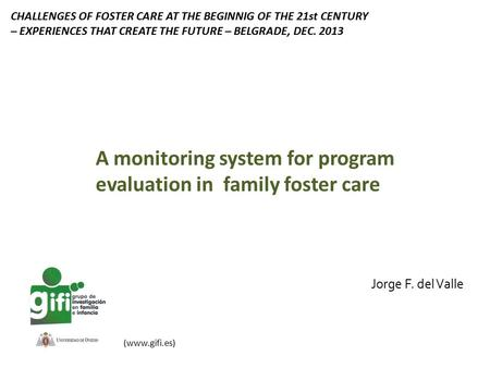 Jorge F. del Valle (www.gifi.es) A monitoring system for program evaluation in family foster care CHALLENGES OF FOSTER CARE AT THE BEGINNIG OF THE 21st.