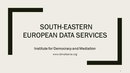 SOUTH-EASTERN EUROPEAN DATA SERVICES Institute for Democracy and Mediation www.idmalbania.org 1.