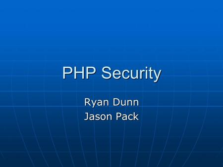 PHP Security Ryan Dunn Jason Pack. Outline PHP Overview PHP Overview Common Security Issues Common Security Issues Advanced Security Issues Advanced Security.