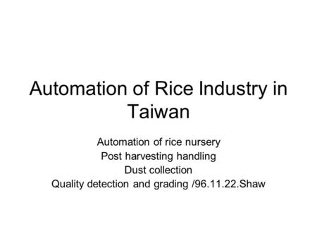 Automation of Rice Industry in Taiwan Automation of rice nursery Post harvesting handling Dust collection Quality detection and grading /96.11.22.Shaw.