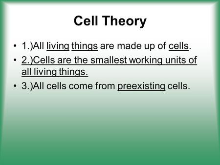 Cell Theory 1.)All living things are made up of cells. 2.)Cells are the smallest working units of all living things. 3.)All cells come from preexisting.