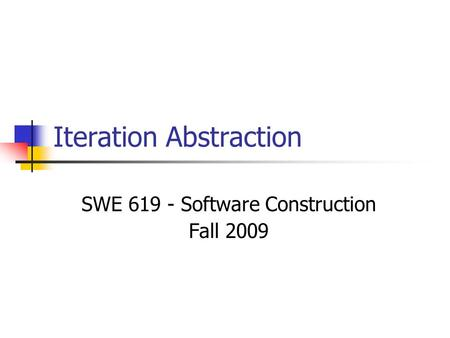 Iteration Abstraction SWE 619 - Software Construction Fall 2009.