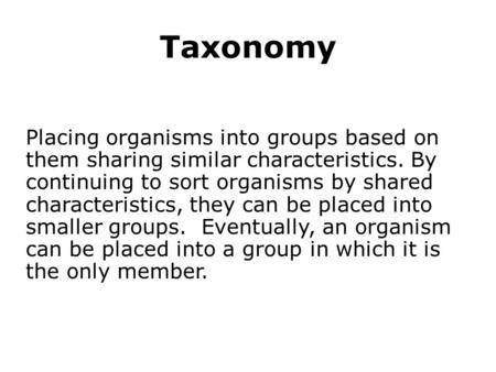 Taxonomy Placing organisms into groups based on them sharing similar characteristics. By continuing to sort organisms by shared characteristics, they can.