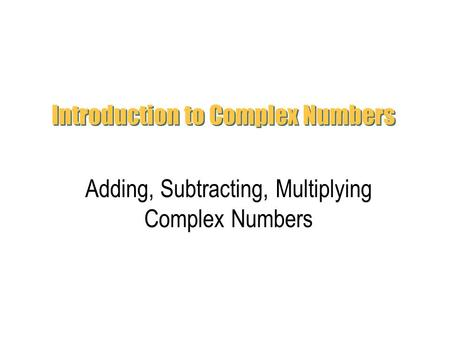Introduction to Complex Numbers Adding, Subtracting, Multiplying Complex Numbers.