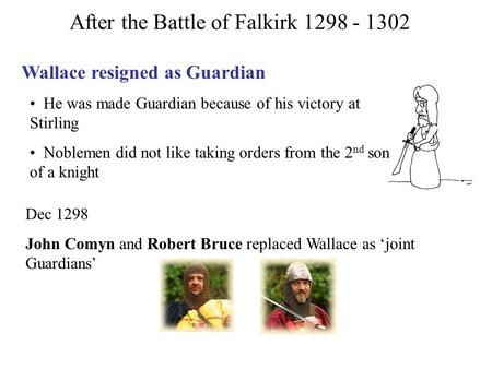 After the Battle of Falkirk 1298 - 1302 Wallace resigned as Guardian He was made Guardian because of his victory at Stirling Noblemen did not like taking.