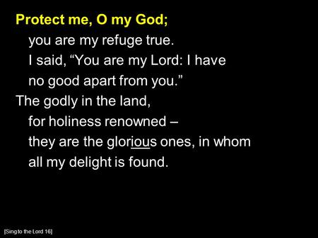 "Protect me, O my God; you are my refuge true. I said, ""You are my Lord: I have no good apart from you."" The godly in the land, for holiness renowned –"