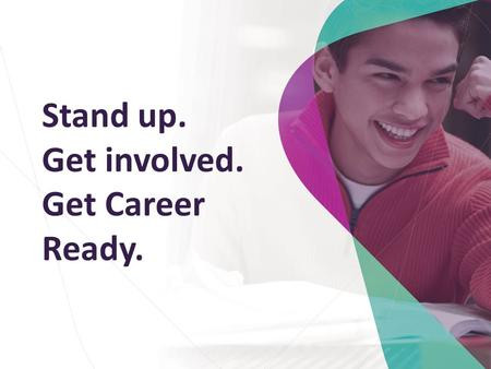 Stand up. Get involved. Get Career Ready.. Introduce you to Career Ready Help you to understand – the great opportunity open to you – the commitment you.