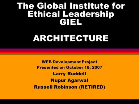 The Global Institute for Ethical Leadership GIEL ARCHITECTURE WEB Development Project Presented on October 18, 2007 Larry Ruddell Nupur Agarwal Russell.