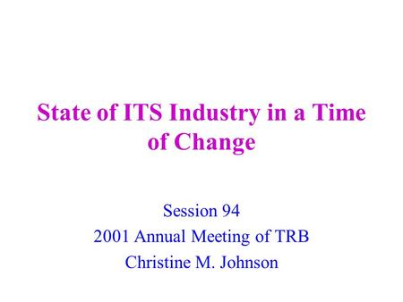 State of ITS Industry in a Time of Change Session 94 2001 Annual Meeting of TRB Christine M. Johnson.