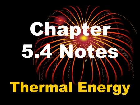 Chapter 5.4 Notes Thermal Energy. Thermal Energy is the total kinetic energy of the motion of atoms in an object. Molecules in an object are constantly.