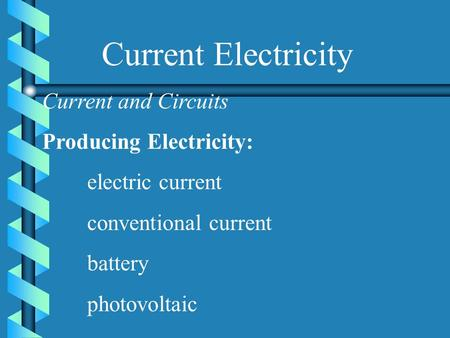 Current Electricity Current and Circuits Producing Electricity: electric current conventional current battery photovoltaic.