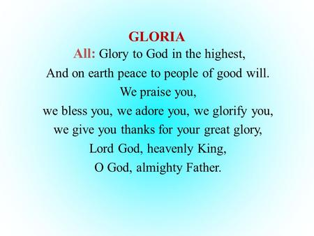 GLORIA All: Glory to God in the highest, And on earth peace to people of good will. We praise you, we bless you, we adore you, we glorify you, we give.