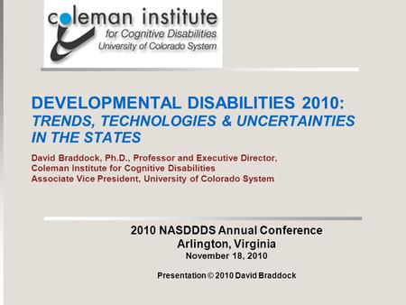DEVELOPMENTAL DISABILITIES 2010: TRENDS, TECHNOLOGIES & UNCERTAINTIES IN THE STATES David Braddock, Ph.D., Professor and Executive Director, Coleman Institute.