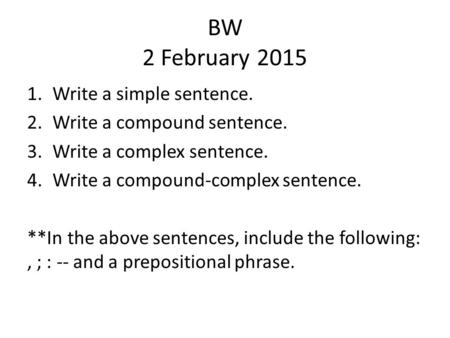 BW 2 February 2015 1.Write a simple sentence. 2.Write a compound sentence. 3.Write a complex sentence. 4.Write a compound-complex sentence. **In the above.