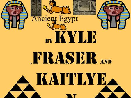 Ancient Egypt By Kyle, Fraser and kaitlye n. River Nile The river Nile floods every single year. In Egypt people drink water from the river Nile.