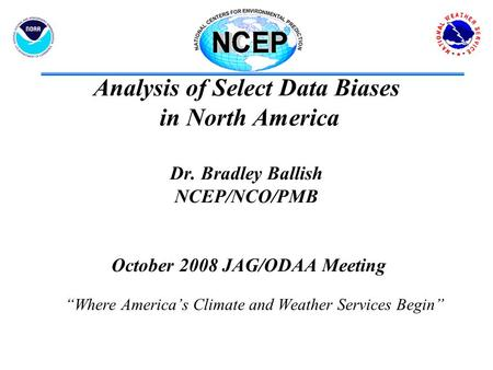 "Analysis of Select Data Biases in North America Dr. Bradley Ballish NCEP/NCO/PMB October 2008 JAG/ODAA Meeting ""Where America's Climate and Weather Services."