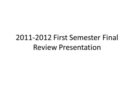 2011-2012 First Semester Final Review Presentation.