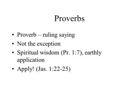Proverbs Proverb – ruling saying Not the exception Spiritual wisdom (Pr. 1:7), earthly application Apply! (Jas. 1:22-25)
