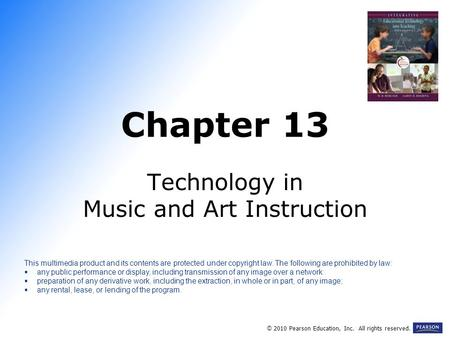 Chapter 13 Technology in Music and Art Instruction © 2010 Pearson Education, Inc. All rights reserved. This multimedia product and its contents are protected.