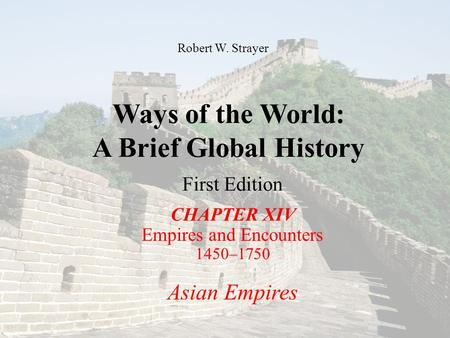 Ways of the World: A Brief Global History First Edition CHAPTER XIV Empires and Encounters 1450–1750 Asian Empires Robert W. Strayer.