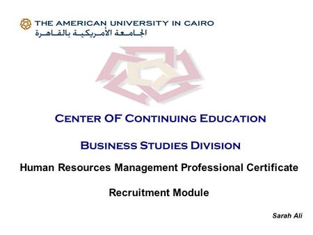 Human Resources Management Professional Certificate Recruitment Module Sarah Ali Center OF Continuing Education Business Studies Division.