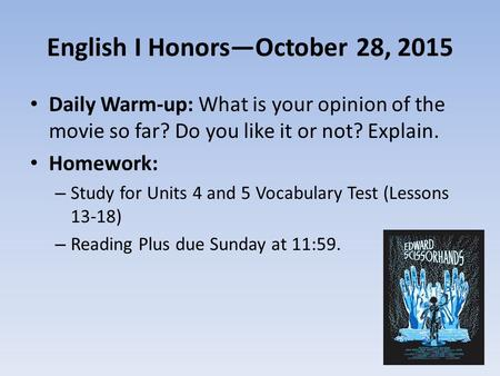 English I Honors—October 28, 2015 Daily Warm-up: What is your opinion of the movie so far? Do you like it or not? Explain. Homework: – Study for Units.