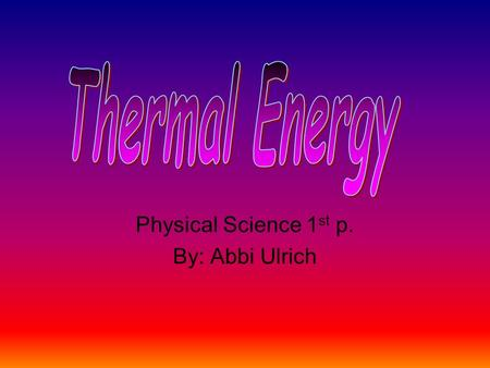 Physical Science 1 st p. By: Abbi Ulrich. What is thermal energy? Thermal energy is the sum of kinetic and potential energy of the particles in an object;