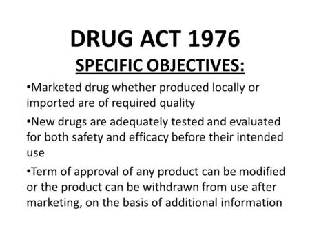 DRUG ACT 1976 SPECIFIC OBJECTIVES: Marketed drug whether produced locally or imported are of required quality New drugs are adequately tested and evaluated.