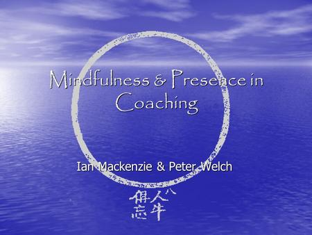 Mindfulness & Presence in Coaching Ian Mackenzie & Peter Welch.