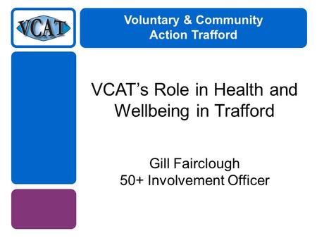 Voluntary & Community Action Trafford VCAT's Role in Health and Wellbeing in Trafford Gill Fairclough 50+ Involvement Officer.