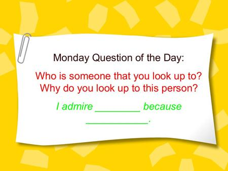 Monday Question of the Day: Who is someone that you look up to? Why do you look up to this person? I admire ________ because ___________.