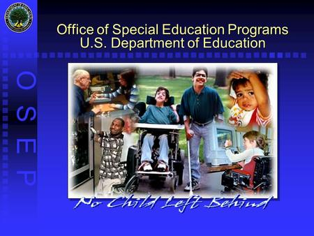 O S E P Office of Special Education Programs U.S. Department of Education.