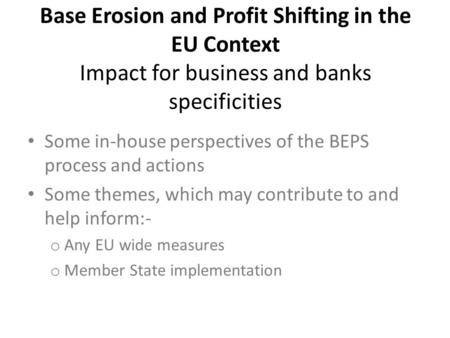 Base Erosion and Profit Shifting in the EU Context Impact for business and banks specificities Some in-house perspectives of the BEPS process and actions.