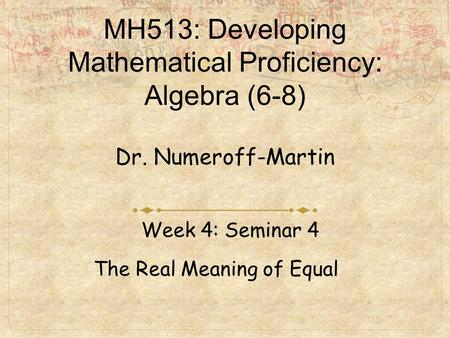 MH513: Developing Mathematical Proficiency: Algebra (6-8) Dr. Numeroff-Martin Week 4: Seminar 4 The Real Meaning of Equal.