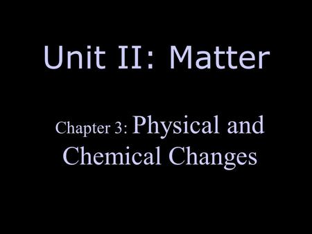 Unit II: Matter Chapter 3: Physical and Chemical Changes.