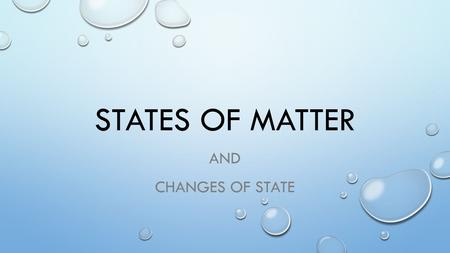 STATES OF MATTER AND CHANGES OF STATE. SOLID, LIQUID AND GAS.