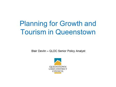 Planning for Growth and Tourism in Queenstown Blair Devlin – QLDC Senior Policy Analyst.