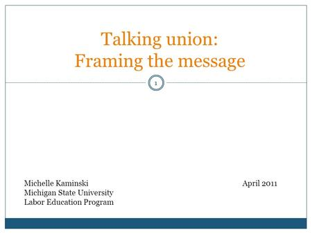 1 Talking union: Framing the message Michelle KaminskiApril 2011 Michigan State University Labor Education Program.