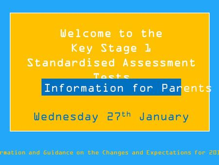 Welcome to the Key Stage 1 Standardised Assessment Tests Information and Guidance on the Changes and Expectations for 2015/16 Information for Parents Wednesday.