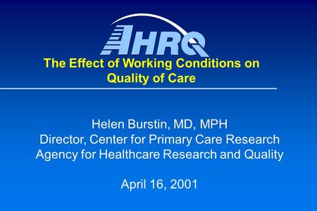Helen Burstin, MD, MPH Director, Center for Primary Care Research Agency for Healthcare Research and Quality April 16, 2001 The Effect of Working Conditions.