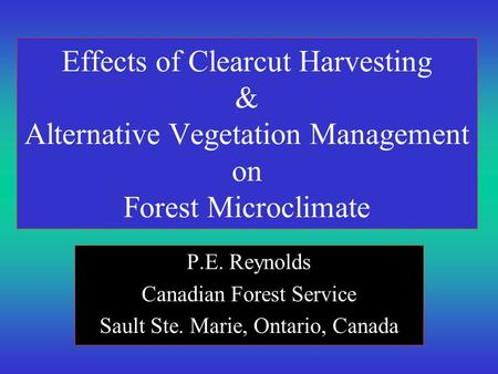 Effects of Clearcut Harvesting & Alternative Vegetation Management on Forest Microclimate P.E. Reynolds Canadian Forest Service Sault Ste. Marie, Ontario,