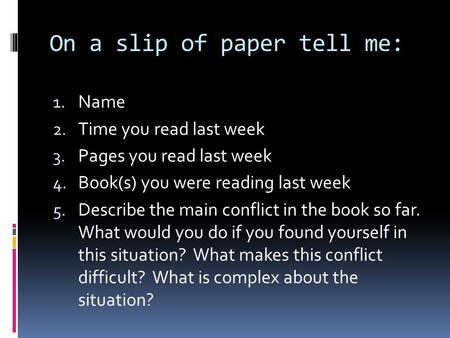 On a slip of paper tell me: 1. Name 2. Time you read last week 3. Pages you read last week 4. Book(s) you were reading last week 5. Describe the main conflict.